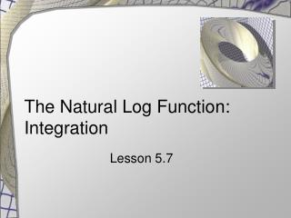 The Natural Log Function: Integration