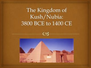 The  Kingdom of Kush/Nubia:  3800  BCE to 1400 CE