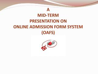 A  MID-TERM PRESENTATION ON ONLINE ADMISSION FORM SYSTEM (OAFS)