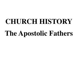 CHURCH HISTORY The Apostolic Fathers