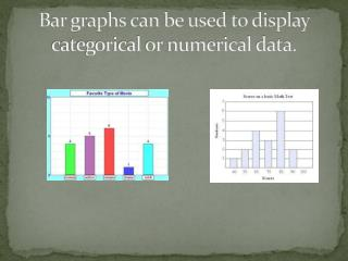 Bar graphs can be used to display categorical or numerical data.