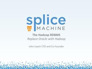 The  Hadoop  RDBMS Replace Oracle with  Hadoop John Leach CTO and Co-Founder J