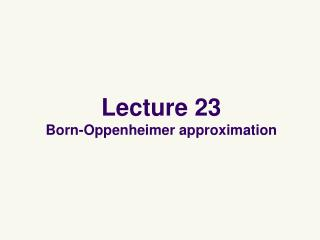 Lecture  23 Born-Oppenheimer approximation