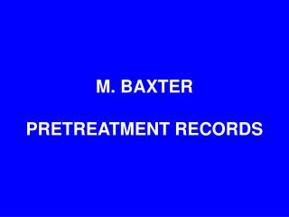 M. BAXTER  PRETREATMENT RECORDS