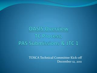 OASIS Overview  TC Process,  PAS Submissions & JTC 1