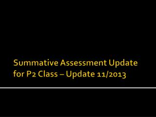 Summative Assessment Update for P2 Class – Update 11/2013