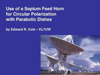 Use of a Septum Feed Horn for Circular Polarization with Parabolic Dishes by Edward R. Cole – KL7UW