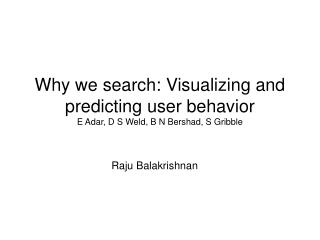 Why we search: Visualizing and predicting user behavior E Adar, D S Weld, B N Bershad, S Gribble