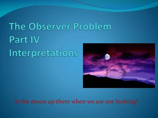 The Observer Problem Part IV Interpretations