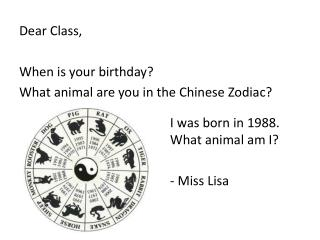 Dear Class, When is your birthday?  What animal are you in the Chinese Zodiac?