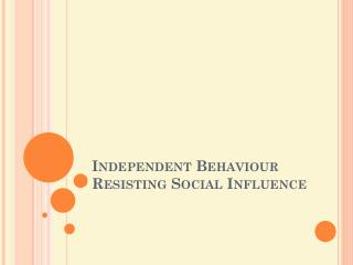 Independent Behaviour	 Resisting  S ocial Influence