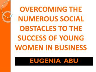 OVERCOMING THE NUMEROUS SOCIAL OBSTACLES TO THE SUCCESS OF YOUNG WOMEN IN BUSINESS
