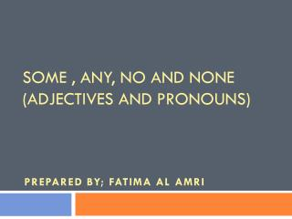 Some , any, no and none (adjectives and pronouns)