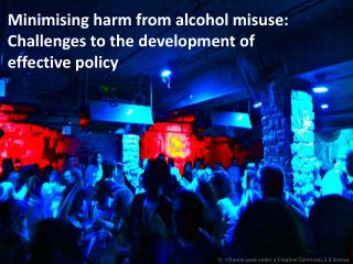 Minimising harm from alcohol misuse:  Challenges to the development of effective policy