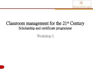 Classroom management for the 21 st  Century Scholarship and certificate  programme Workshop  2