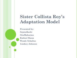 Sister  Collista  Roy's Adaptation Model Presented by: SujataKarki SitaMaharjan Kudzai  Shana