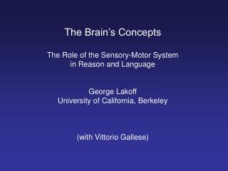 The Brain's Concepts The Role of the Sensory-Motor System  in Reason and Language George Lakoff University of California