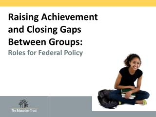 Raising Achievement and Closing Gaps Between Groups: Roles for Federal Policy