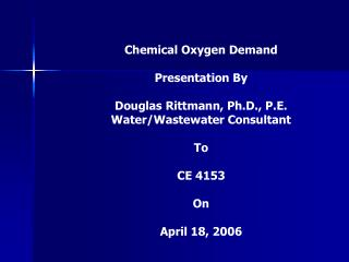 Chemical Oxygen Demand Presentation By  Douglas Rittmann, Ph.D., P.E. Water/Wastewater Consultant To  CE 4153 On April 1