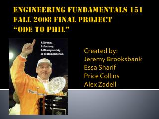 "Engineering Fundamentals 151 Fall 2008 Final Project ""Ode to Phil"""