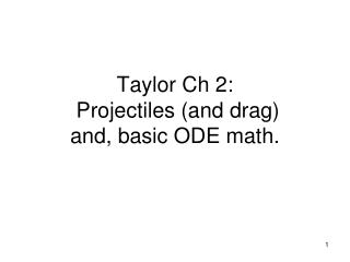 Taylor  Ch  2:  Projectiles (and drag ) and, basic ODE math.