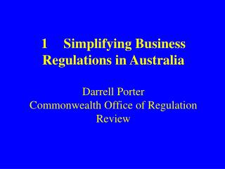 1	Simplifying Business Regulations in Australia Darrell Porter Commonwealth Office of Regulation Review