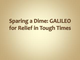 Sparing a Dime: GALILEO for  Relief in Tough Times