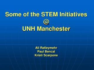 Some of the STEM Initiatives @  UNH Manchester Ali Rafieymehr Paul Bencal Kristi Scarpone
