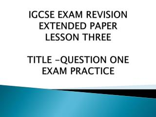 IGCSE EXAM REVISION EXTENDED PAPER  LESSON THREE TITLE -QUESTION ONE EXAM PRACTICE