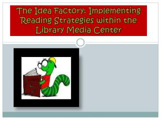 The Idea Factory: Implementing Reading Strategies  w ithin the Library Media Center