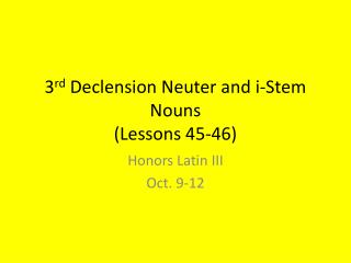 3 rd  Declension Neuter and  i -Stem Nouns (Lessons 45-46)
