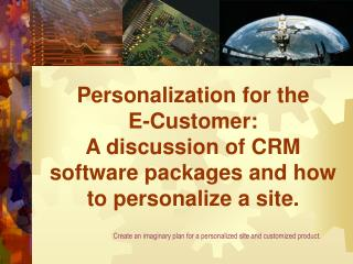 Personalization for the E-Customer: A discussion of CRM software packages and how to personalize a site.