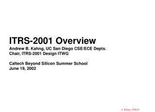 ITRS-2001 Overview  Andrew B. Kahng, UC San Diego CSE/ECE Depts. Chair, ITRS-2001 Design ITWG Caltech Beyond Silicon Sum