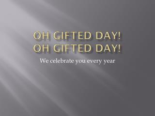 Oh Gifted Day! Oh Gifted Day!