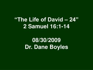 """The Life of David – 24"" 2 Samuel 16:1-14 08/30/2009 Dr. Dane Boyles"