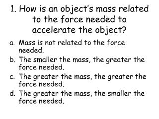1. How is an object's mass related to the force needed to accelerate the object?