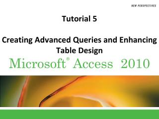 Tutorial 5 Creating Advanced Queries and Enhancing Table Design
