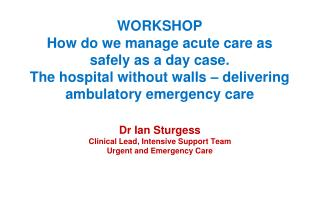 Dr Ian Sturgess Clinical Lead, Intensive Support Team Urgent and Emergency Care