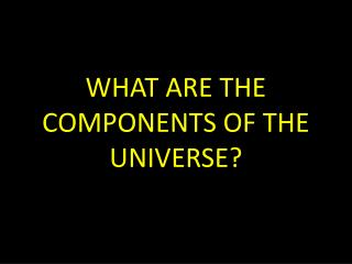 WHAT ARE THE COMPONENTS OF THE UNIVERSE?