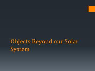 Objects Beyond our Solar System