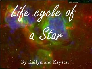 Life cycle of       			a Star 		By Kailyn  and Krystal