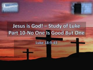 Jesus is God! – Study of Luke Part  10-No One Is Good But One