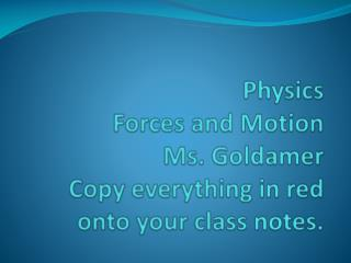 Physics Forces  and Motion Ms. Goldamer Copy everything in red onto your class notes.