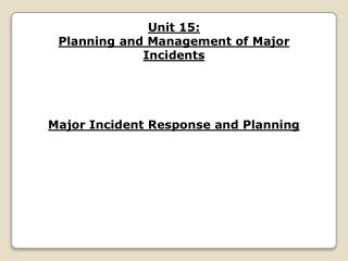 Unit 15: Planning and Management of Major Incidents Major Incident Response and Planning