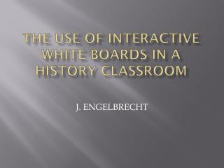 THE USE OF INTERACTIVE WHITE BOARDS IN A HISTORY CLASSROOM