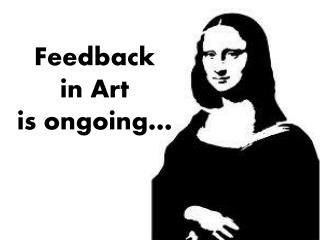 Feedback  in Art  is ongoing…