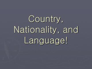 Country, Nationality, and Language!