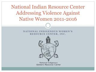 National Indian Resource Center Addressing Violence Against Native Women 2011-2016