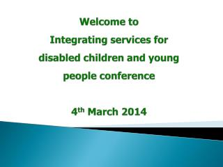 Welcome to Integrating services for disabled children and young people conference 4 th  March 2014