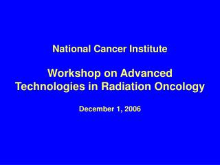 National Cancer Institute Workshop on Advanced Technologies in Radiation Oncology December 1, 2006